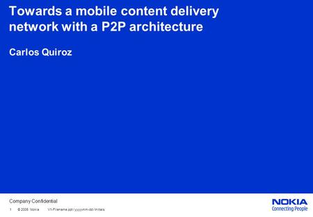 Company Confidential 1 © 2005 Nokia V1-Filename.ppt / yyyy-mm-dd / Initials Towards a mobile content delivery network with a P2P architecture Carlos Quiroz.