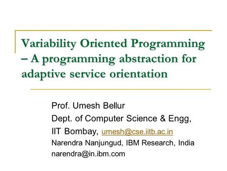 Variability Oriented Programming – A programming abstraction for adaptive service orientation Prof. Umesh Bellur Dept. of Computer Science & Engg, IIT.