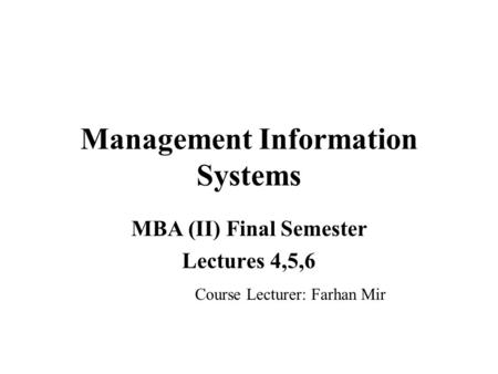 Management Information Systems MBA (II) Final Semester Lectures 4,5,6 Course Lecturer: Farhan Mir.