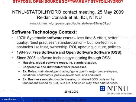 1 25.05.2009 Statoil-NTNU contact meeting, 25 May 2009 STATOSS: OPEN SOURCE SOFTWARE AT STATOILHYDRO? NTNU-STATOILHYDRO contact meeting, 25 May 2009 Reidar.