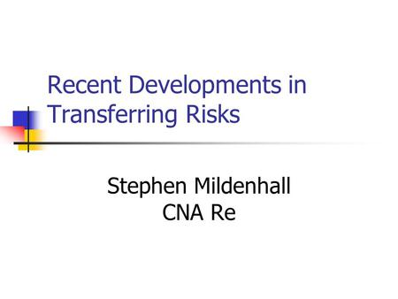 Recent Developments in Transferring Risks Stephen Mildenhall CNA Re.