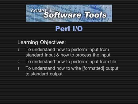Perl I/O Learning Objectives: 1. To understand how to perform input from standard Input & how to process the input 2. To understand how to perform input.