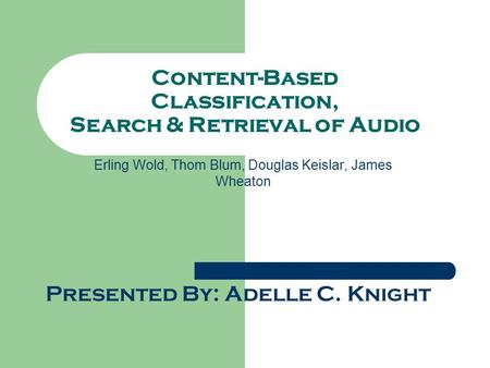 Content-Based Classification, Search & Retrieval of Audio Erling Wold, Thom Blum, Douglas Keislar, James Wheaton Presented By: Adelle C. Knight.