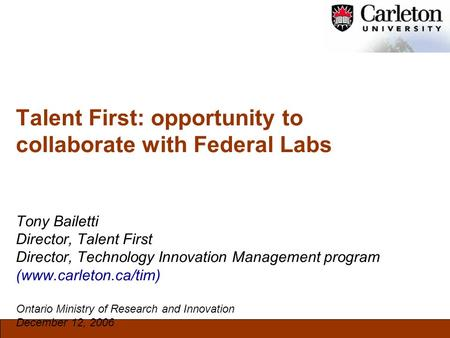 Talent First: opportunity to collaborate with Federal Labs Tony Bailetti Director, Talent First Director, Technology Innovation Management program (www.carleton.ca/tim)