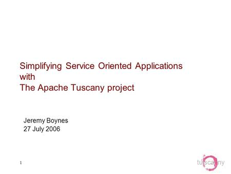 Tu sca ny 1 Simplifying Service Oriented Applications with The Apache Tuscany project Jeremy Boynes 27 July 2006.