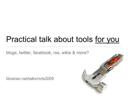 Practical talk about tools for you blogs, twitter, facebook, rss, wikis & more? librarian.net/talks/ncls2009.