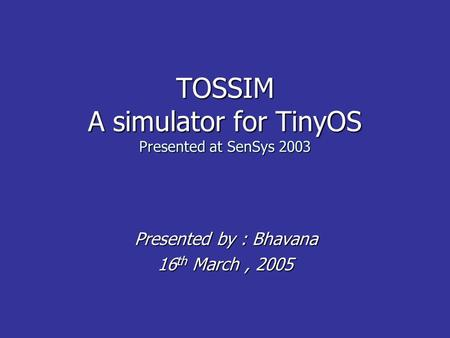 TOSSIM A simulator for TinyOS Presented at SenSys 2003 Presented by : Bhavana Presented by : Bhavana 16 th March, 2005.