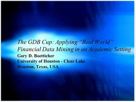 "The GDB Cup: Applying ""Real World"" Financial Data Mining in an Academic Setting Gary D. Boetticher University of Houston - Clear Lake Houston, Texas, USA."