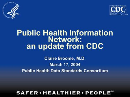 Public Health Information Network: an update from CDC Claire Broome, M.D. March 17, 2004 Public Health Data Standards Consortium.