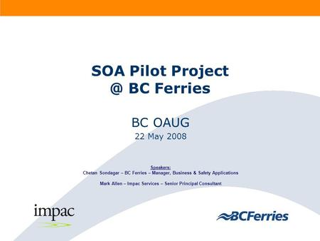 SOA Pilot BC Ferries BC OAUG 22 May 2008 Speakers: Chetan Sondagar – BC Ferries – Manager, Business & Safety Applications Mark Allen – Impac.