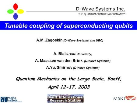 D-Wave Systems Inc. THE QUANTUM COMPUTING COMPANY TM A.M. Zagoskin (D-Wave Systems and UBC) Tunable coupling of superconducting qubits Quantum Mechanics.