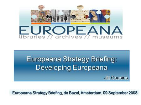 Europeana Strategy Briefing: Developing Europeana Jill Cousins Europeana Strategy Briefing, de Bazel, Amsterdam, 09 September 2008 Europeana Strategy Briefing,