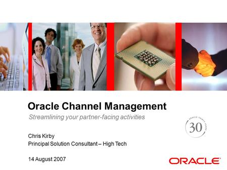 Oracle Channel Management Chris Kirby Principal Solution Consultant – High Tech 14 August 2007 Streamlining your partner-facing activities.
