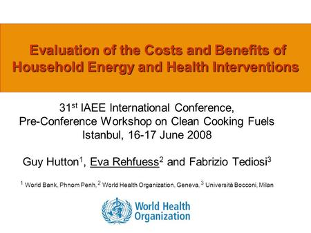 Evaluation of the Costs and Benefits of Household Energy and Health Interventions 31 st IAEE International Conference, Pre-Conference Workshop on Clean.