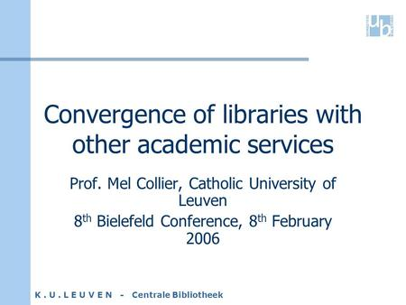 K. U. L E U V E N - Centrale Bibliotheek Convergence of libraries with other academic services Prof. Mel Collier, Catholic University of Leuven 8 th Bielefeld.