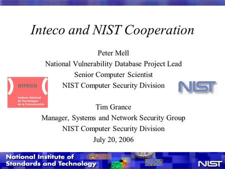 Inteco and NIST Cooperation Peter Mell National Vulnerability Database Project Lead Senior Computer Scientist NIST Computer Security Division Tim Grance.