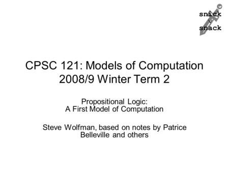 Snick  snack CPSC 121: Models of Computation 2008/9 Winter Term 2 Propositional Logic: A First Model of Computation Steve Wolfman, based on notes by Patrice.