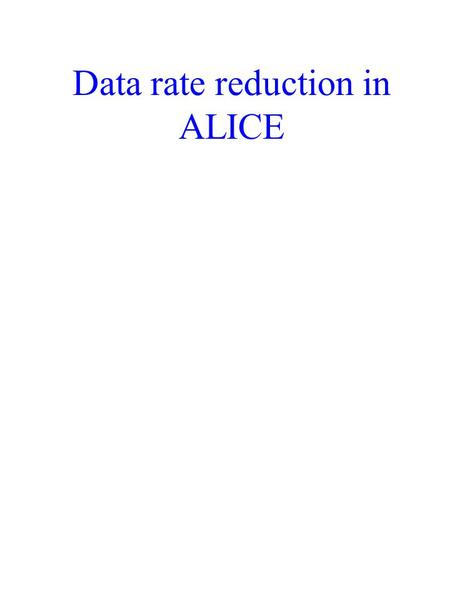 Data rate reduction in ALICE. Data volume and event rate TPC detector data volume = 300 Mbyte/event data rate = 200 Hz front-end electronics DAQ – event.