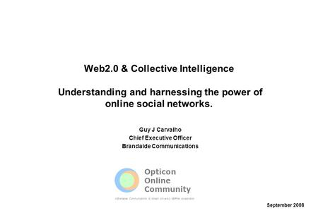 Web2.0 & Collective Intelligence Understanding and harnessing the power of online social networks. Guy J Carvalho Chief Executive Officer Brandaide Communications.
