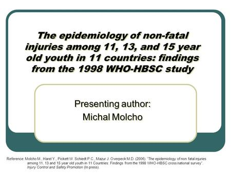 The epidemiology of non-fatal injuries among 11, 13, and 15 year old youth in 11 countries: findings from the 1998 WHO-HBSC study Presenting author: Michal.