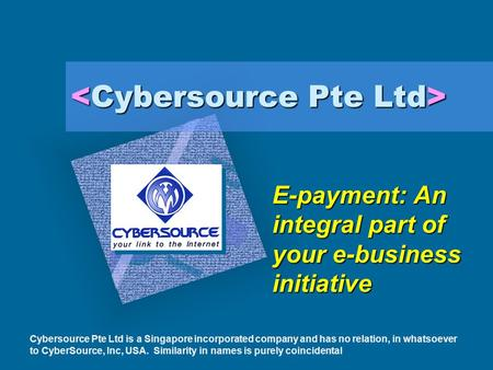 E-payment: An integral part of your e-business initiative Cybersource Pte Ltd is a Singapore incorporated company and has no relation, in whatsoever to.