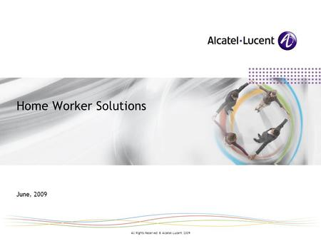 All Rights Reserved © Alcatel-Lucent 2009 Home Worker Solutions June, 2009.