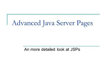 Advanced Java Server Pages An more detailed look at JSPs.