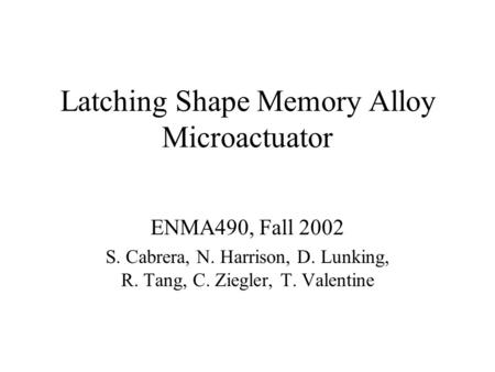 Latching Shape Memory Alloy Microactuator ENMA490, Fall 2002 S. Cabrera, N. Harrison, D. Lunking, R. Tang, C. Ziegler, T. Valentine.
