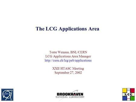 The LCG Applications Area Torre Wenaus, BNL/CERN LCG Applications Area <strong>Manager</strong> XXII HTASC Meeting September 27, 2002.