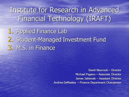 Institute for Research in Advanced Financial Technology (IRAFT) 1. Applied Finance Lab 2. Student-Managed Investment Fund 3. M.S. in Finance David Nawrocki.