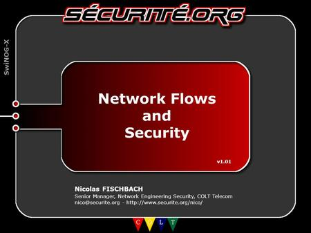 SwiNOG-X Network Flows and Security v1.01 Nicolas FISCHBACH Senior Manager, Network Engineering Security, COLT Telecom -