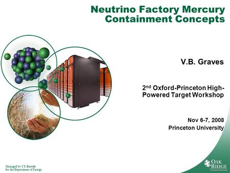 Managed by UT-Battelle for the Department of Energy Neutrino Factory Mercury Containment Concepts V.B. Graves 2 nd Oxford-Princeton High- Powered Target.