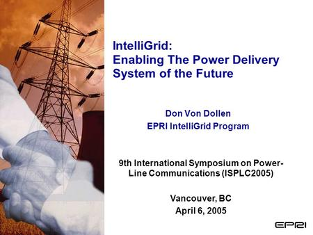 IntelliGrid: Enabling The Power Delivery System of the Future Don Von Dollen EPRI IntelliGrid Program 9th International Symposium on Power- Line Communications.