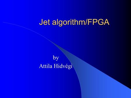 Jet algorithm/FPGA by Attila Hidvégi. Content Jet algorithm Jet-FPGA – Changes – Results – Analysing the inputs Tests at RAL Summary and Outlook.