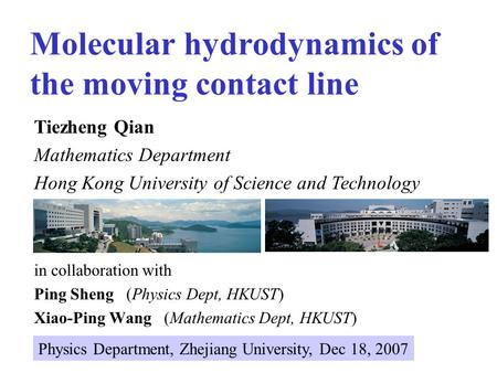 Molecular hydrodynamics of the moving contact line in collaboration with Ping Sheng (Physics Dept, HKUST) Xiao-Ping Wang (Mathematics Dept, HKUST) Tiezheng.