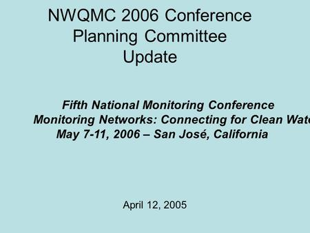 NWQMC 2006 Conference Planning Committee Update April 12, 2005 Fifth National Monitoring Conference Monitoring Networks: Connecting for Clean Water May.