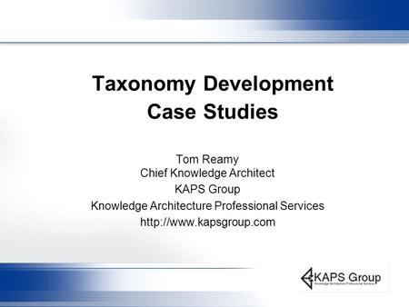 Taxonomy Development Case Studies Tom Reamy Chief Knowledge Architect KAPS Group Knowledge Architecture Professional Services