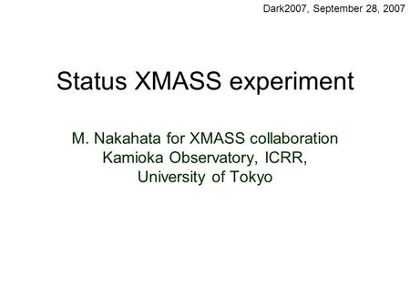 Status XMASS experiment M. Nakahata for XMASS collaboration Kamioka Observatory, ICRR, University of Tokyo Dark2007, September 28, 2007.
