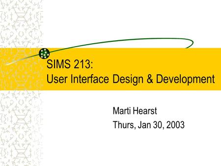 SIMS 213: User Interface Design & Development Marti Hearst Thurs, Jan 30, 2003.