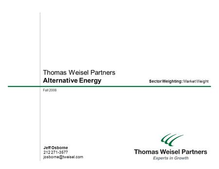 Fall 2008 Thomas Weisel Partners Alternative <strong>Energy</strong> Jeff Osborne 212 271-3577 Sector Weighting: Market Weight.