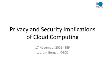 Privacy and Security Implications of Cloud Computing 17 November 2009 - IGF Laurent Bernat - OECD.