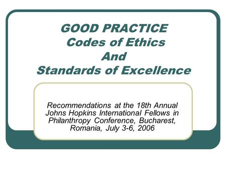GOOD PRACTICE Codes of Ethics And Standards of Excellence Recommendations at the 18th Annual Johns Hopkins International Fellows in Philanthropy Conference,