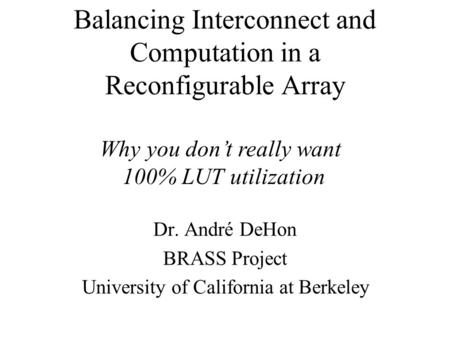 Balancing Interconnect and Computation in a Reconfigurable Array Dr. André DeHon BRASS Project University of California at Berkeley Why you don't really.