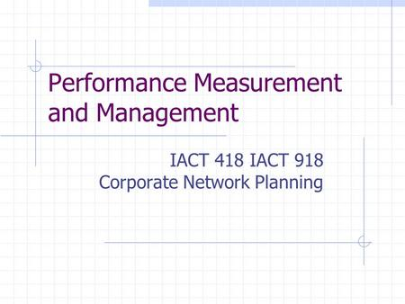 Performance Measurement and Management IACT 418 IACT 918 Corporate Network Planning.