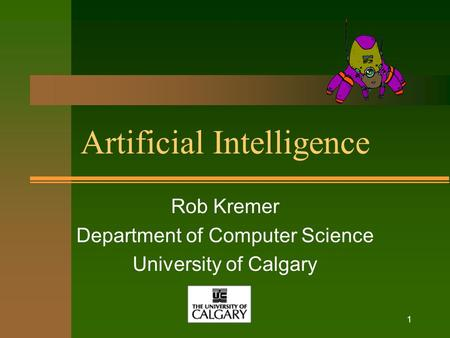 1 Artificial Intelligence Rob Kremer Department of Computer Science University of Calgary.