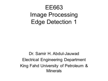 EE663 Image Processing Edge Detection 1 Dr. Samir H. Abdul-Jauwad Electrical Engineering Department King Fahd University of Petroleum & Minerals.