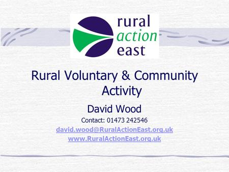 Rural Voluntary & Community Activity David Wood Contact: 01473 242546
