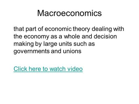 Macroeconomics that part of economic theory dealing with the economy as a whole and decision making by large units such as governments and unions Click.