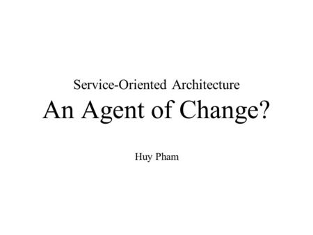 Service-Oriented Architecture An Agent of Change? Huy Pham.