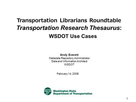 1 Transportation Librarians Roundtable Transportation Research Thesaurus: WSDOT Use Cases February 14, 2008 Andy Everett Metadata Repository Administrator.